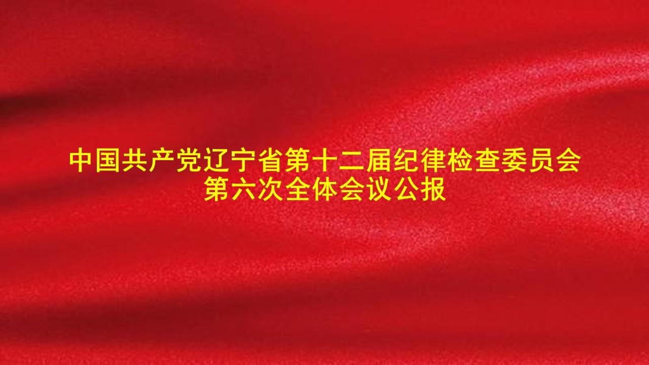 中国共产党辽宁省第十二届纪律检查委员会第六次全体会议公报